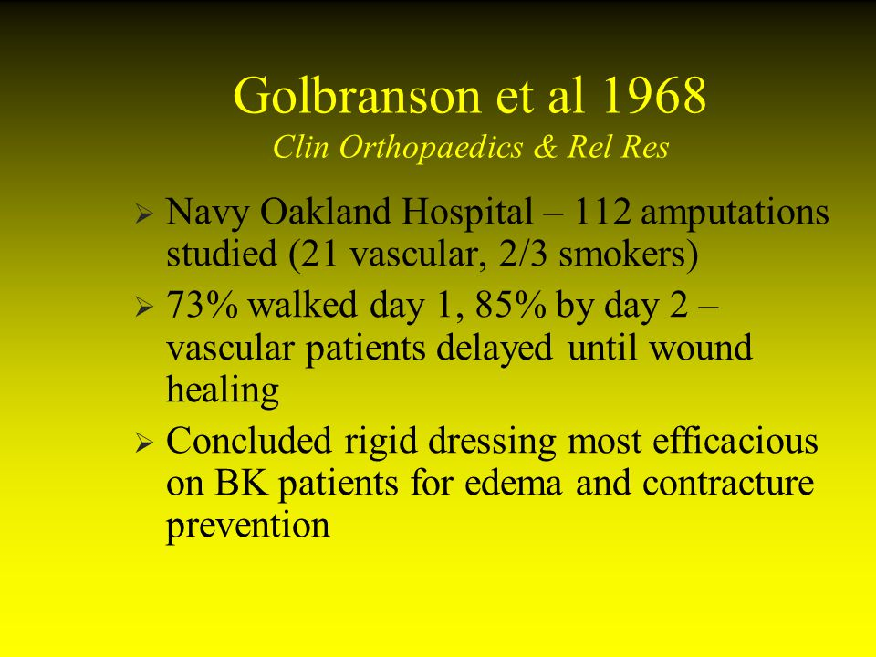 Golbranson et al 1968 Clin Orthopaedics & Rel Res Navy Oakland Hospital – 112 amputations studied (21 vascular, 2/3 smokers) 73% walked day 1, 85% by