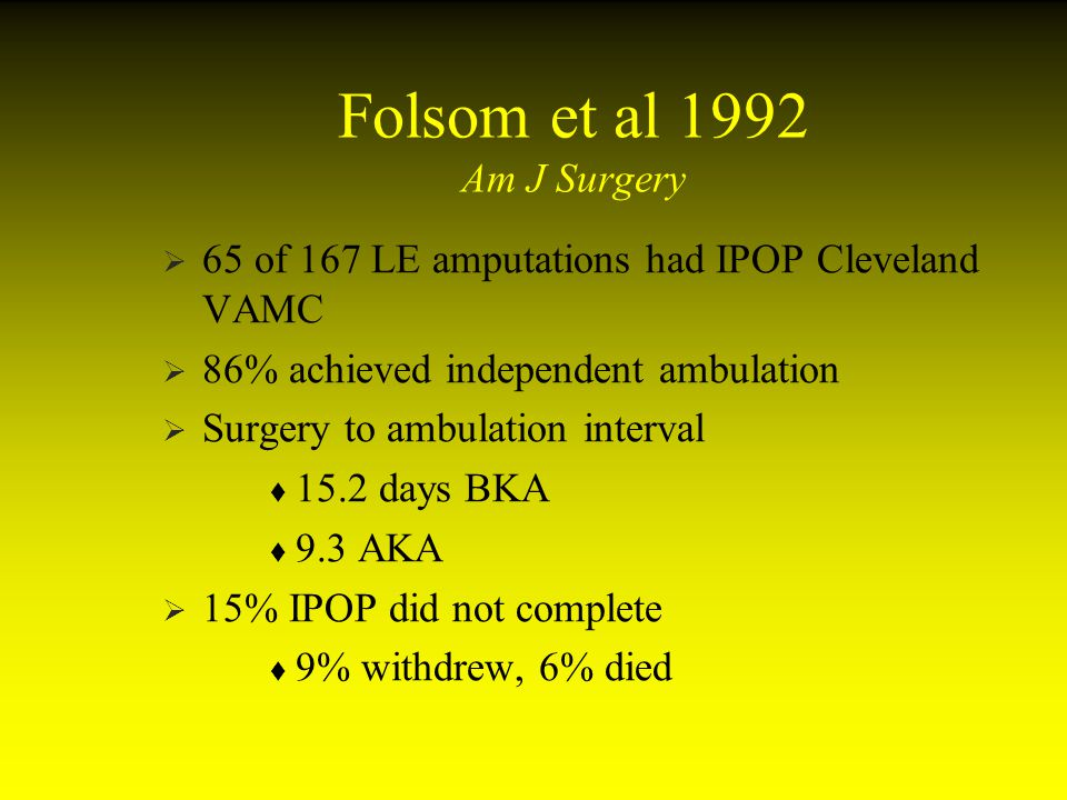 Folsom et al 1992 Am J Surgery 65 of 167 LE amputations had IPOP Cleveland VAMC 86% achieved independent ambulation Surgery to ambulation interval 15.