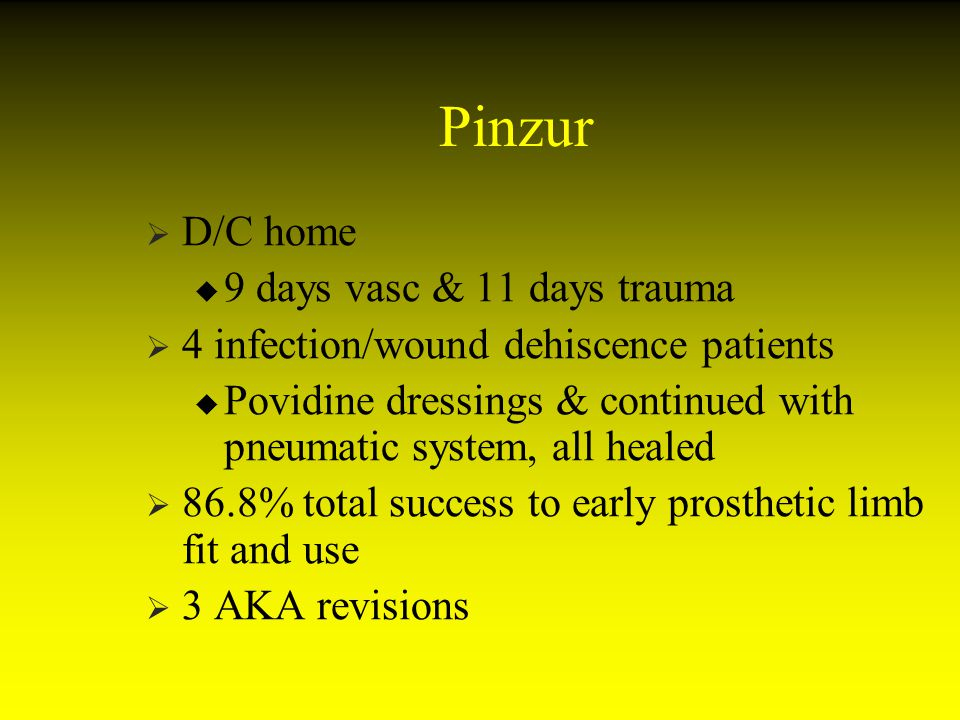 Pinzur D/C home 9 days vasc & 11 days trauma 4 infection/wound dehiscence patients Povidine dressings & continued with pneumatic system, all healed 86