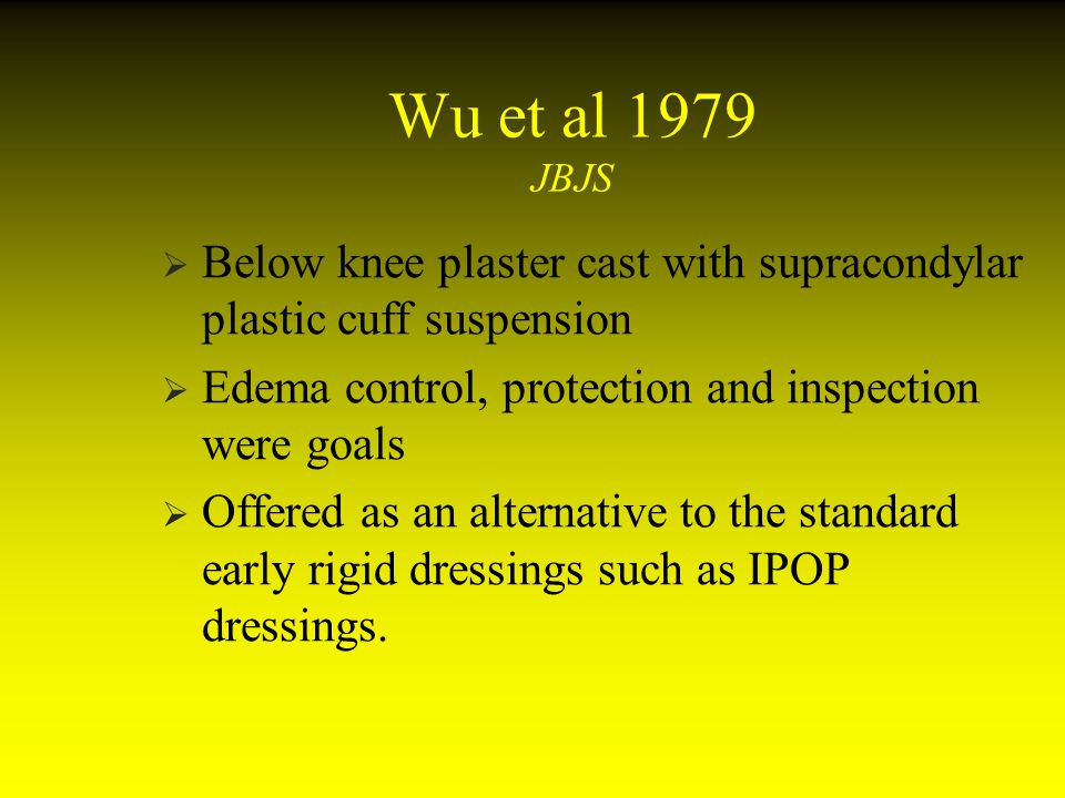 Wu et al 1979 JBJS Below knee plaster cast with supracondylar plastic cuff suspension Edema control, protection and inspection were goals Offered as a