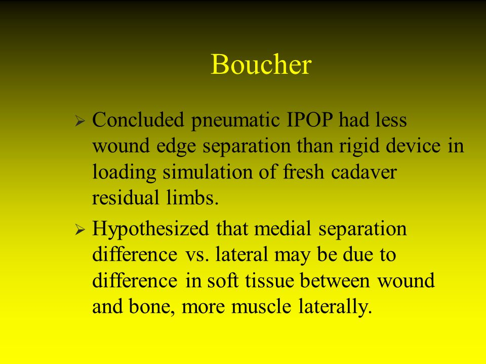 Boucher Concluded pneumatic IPOP had less wound edge separation than rigid device in loading simulation of fresh cadaver residual limbs. Hypothesized