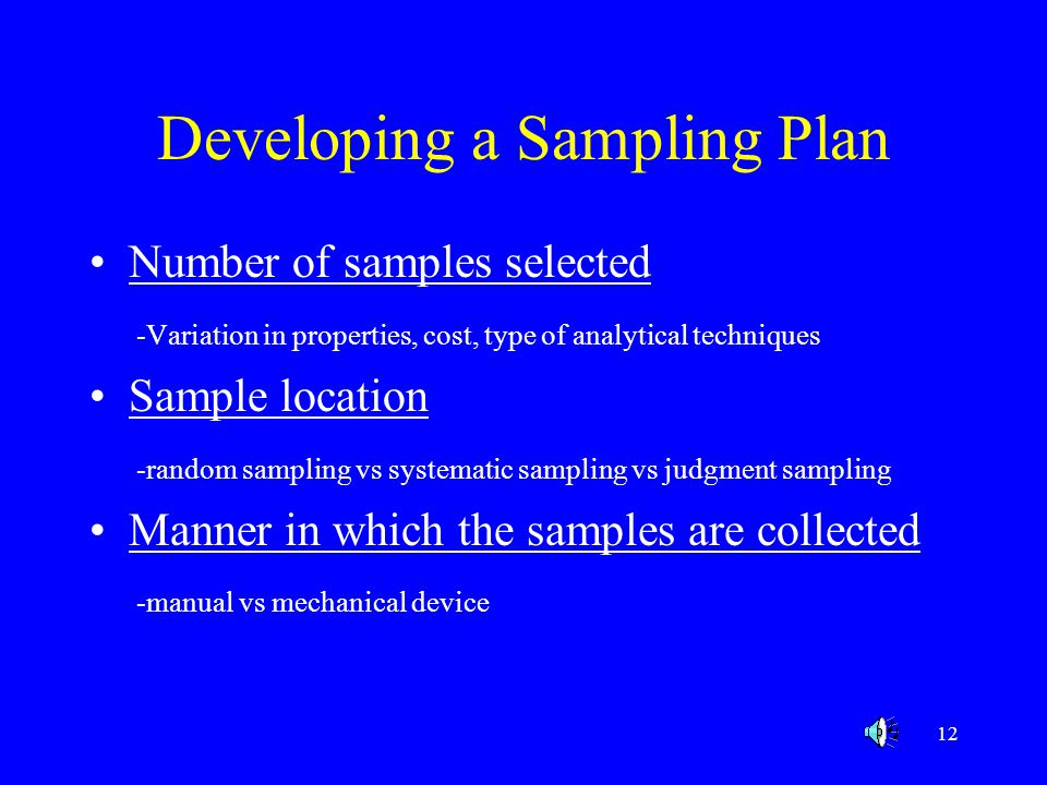 13 The Bottom Line in Sampling Depending upon the nature of the material to be analyzed, you must determine a method of taking small subsamples from a large lot ( 5,000 lb blender, 20 combos on a truck etc) that accurately reflect the overall composition of the whole lot.
