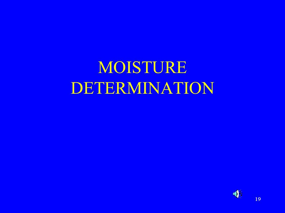 20 Moisture Determination Moisture or water is by far the most common component in foods ranging in content from 60 – 95%.