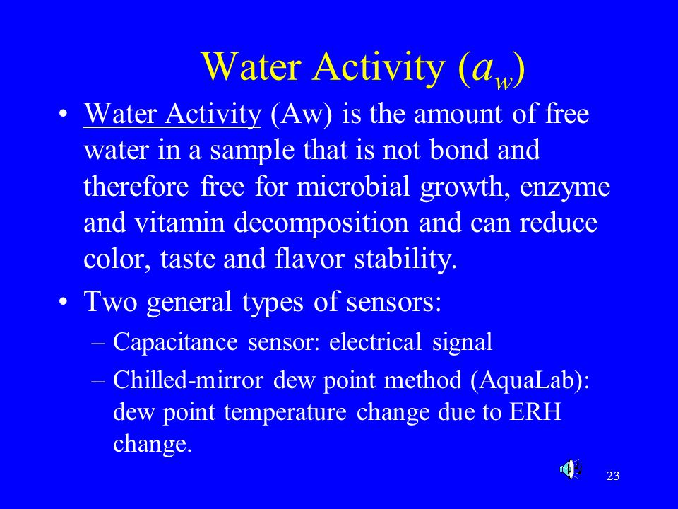 24 WATER ACTIVITY Aw Microorganism 1.0-0.95 Bacteria 0.95-0.91 Bacteria 0.91-0.87 Yeasts 0.87-0.80 Molds 0.30-0.20 No microorganism proliferation Foods Meat, fish, sausage, milk Cheese, cured meat (ham), fruit juice conc Fermented sausages (salami), dry cheeses, margarine Juice conc, syrups, flour, fruit cakes, honey, jellies, preserves Cookies, crackers, bread crusts