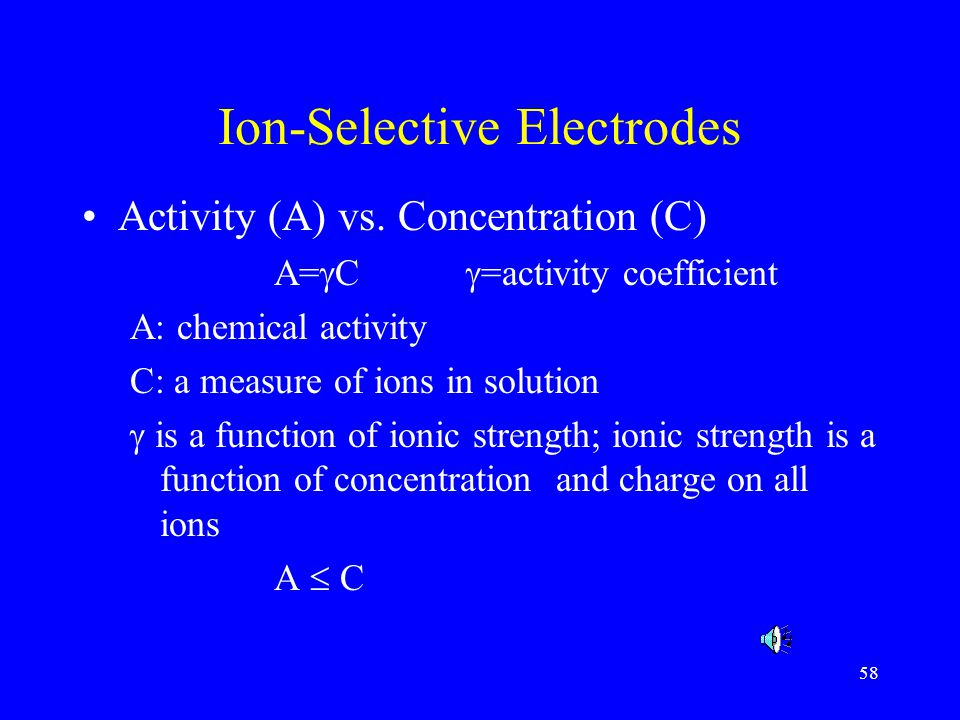 59 Ion-Selective Electrodes Advantages –more precise, rapid, practical –direct measurement of a wide range of ions –inexpensive and simple Disadvantages –inability to measure below 2-3 ppm –unreliable at low concentration (10 -4 M) Applications: –processed meats: salt, nitrate –butter and cheese: salt –milk: Ca –low-sodium products: sodium –soft drink: CO 2 –wine: Na, K –can vegetable: nitrate