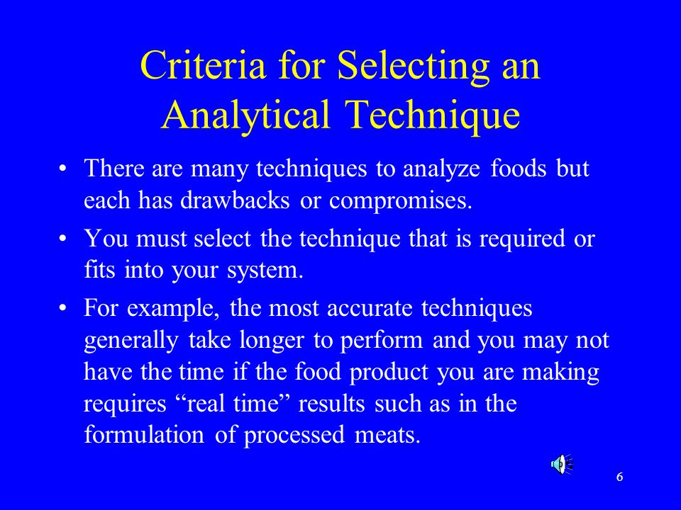 7 Criteria for Selecting an Analytical Technique Precision Accuracy Reproducibility Simplicity Cost Speed Sensitivity Specificity Safety Destructive/ Non- destructive On-line/off-line Official Approval