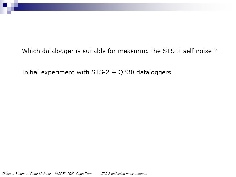 Which datalogger is suitable for measuring the STS-2 self-noise ? Initial experiment with STS-2 + Q330 dataloggers Reinoud Sleeman, Peter Melichar IAS