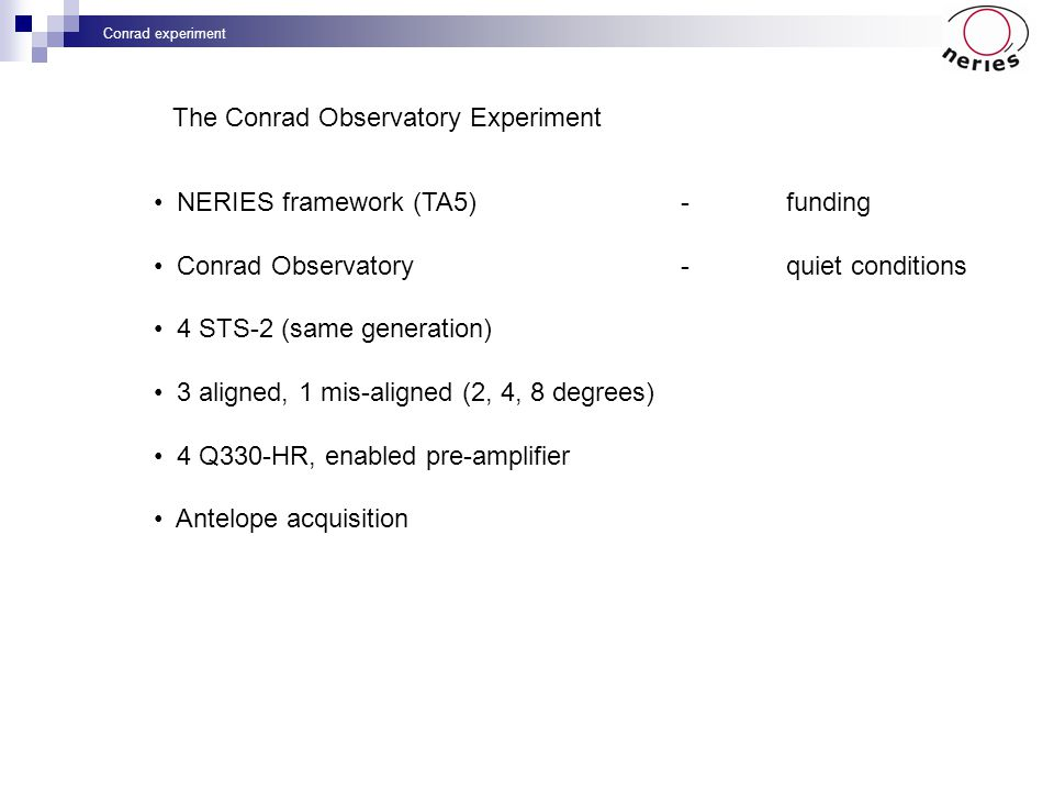 Conrad experiment NERIES framework (TA5)-funding Conrad Observatory-quiet conditions 4 STS-2 (same generation) 3 aligned, 1 mis-aligned (2, 4, 8 degre