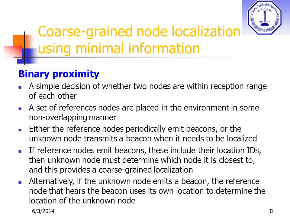 6/3/20148 Coarse-grained node localization using minimal information Binary proximity A simple decision of whether two nodes are within reception range of each other A set of references nodes are placed in the environment in some non-overlapping manner Either the reference nodes periodically emit beacons, or the unknown node transmits a beacon when it needs to be localized If reference nodes emit beacons, these include their location IDs, then unknown node must determine which node it is closest to, and this provides a coarse-grained localization Alternatively, if the unknown node emits a beacon, the reference node that hears the beacon uses its own location to determine the location of the unknown node