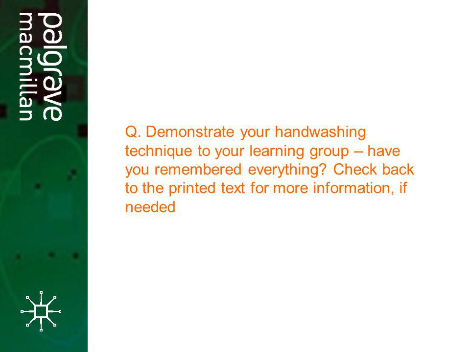 Q. Demonstrate your handwashing technique to your learning group – have you remembered everything.