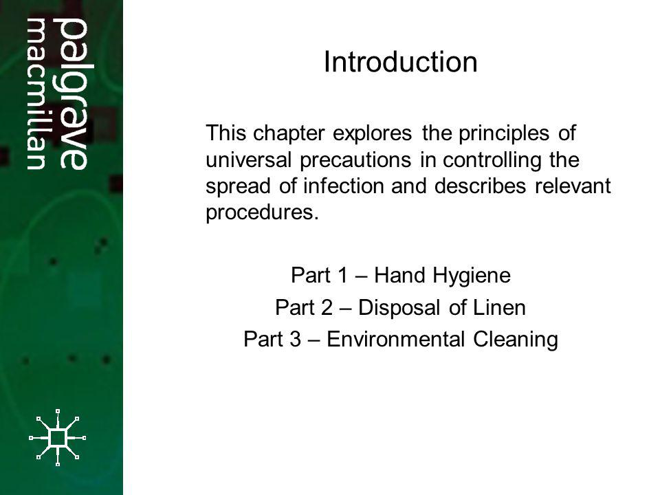 Introduction This chapter explores the principles of universal precautions in controlling the spread of infection and describes relevant procedures.