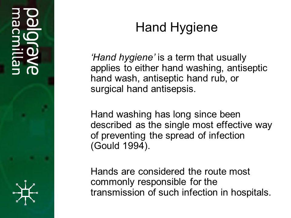 Hand Hygiene Hand hygiene is a term that usually applies to either hand washing, antiseptic hand wash, antiseptic hand rub, or surgical hand antisepsis.