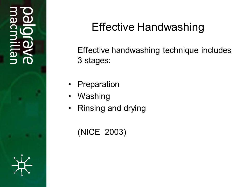 Effective handwashing technique includes 3 stages: Preparation Washing Rinsing and drying (NICE 2003) Effective Handwashing