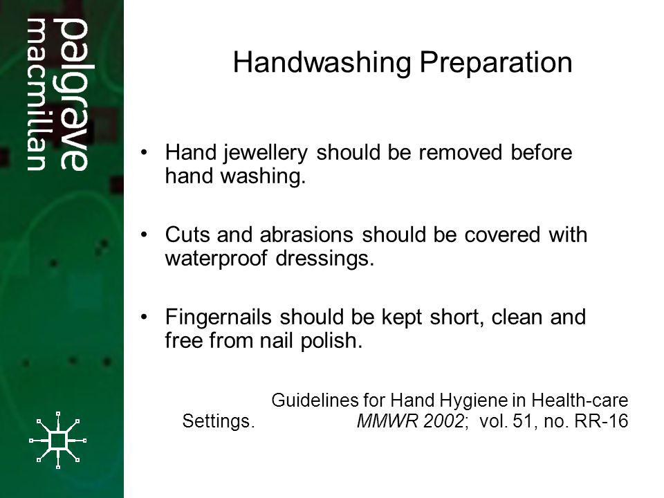 Handwashing Preparation Hand jewellery should be removed before hand washing. Cuts and abrasions should be covered with waterproof dressings. Fingerna