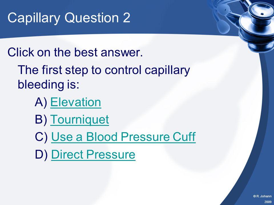 © R. Johann 2009 Capillary Question 1 Click on the best answer. When a capillary is cut, it will ____ blood. A) OozeOoze B) FlowFlow C) SpurtSpurt D)