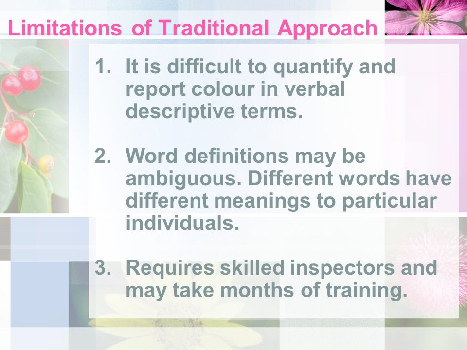 Limitations of Traditional Approach 1.It is difficult to quantify and report colour in verbal descriptive terms. 2.Word definitions may be ambiguous.
