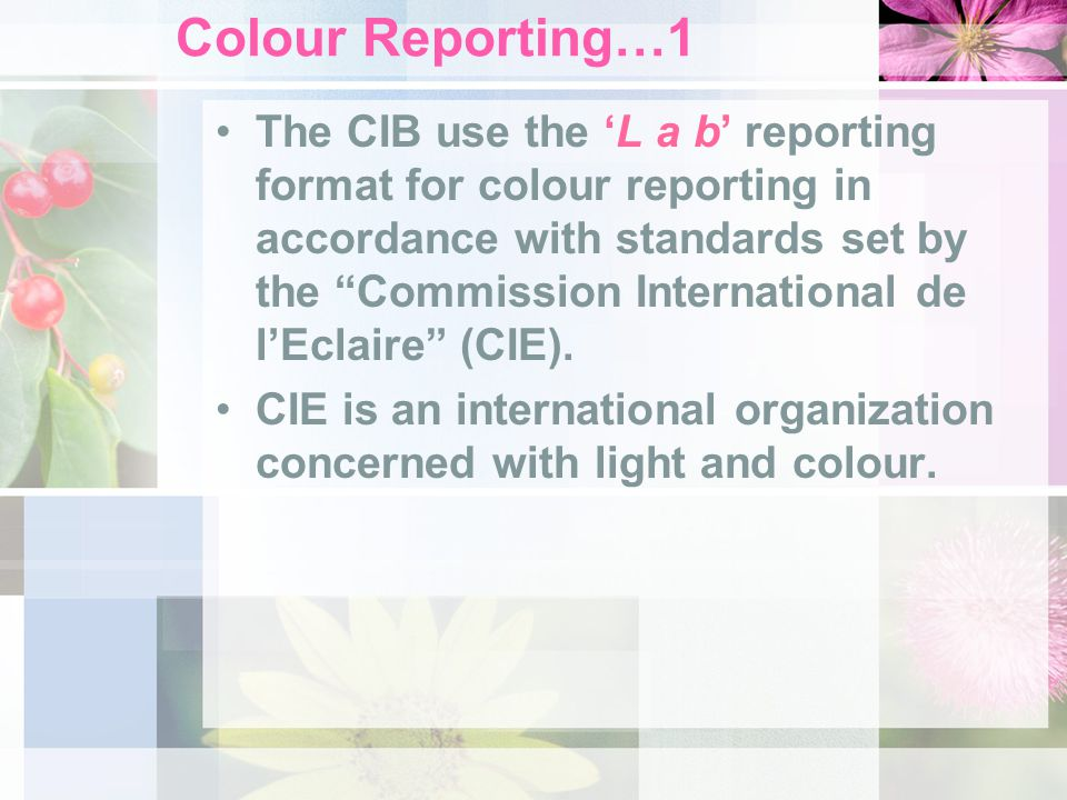 Colour Reporting…1 The CIB use the L a b reporting format for colour reporting in accordance with standards set by the Commission International de lEclaire (CIE).