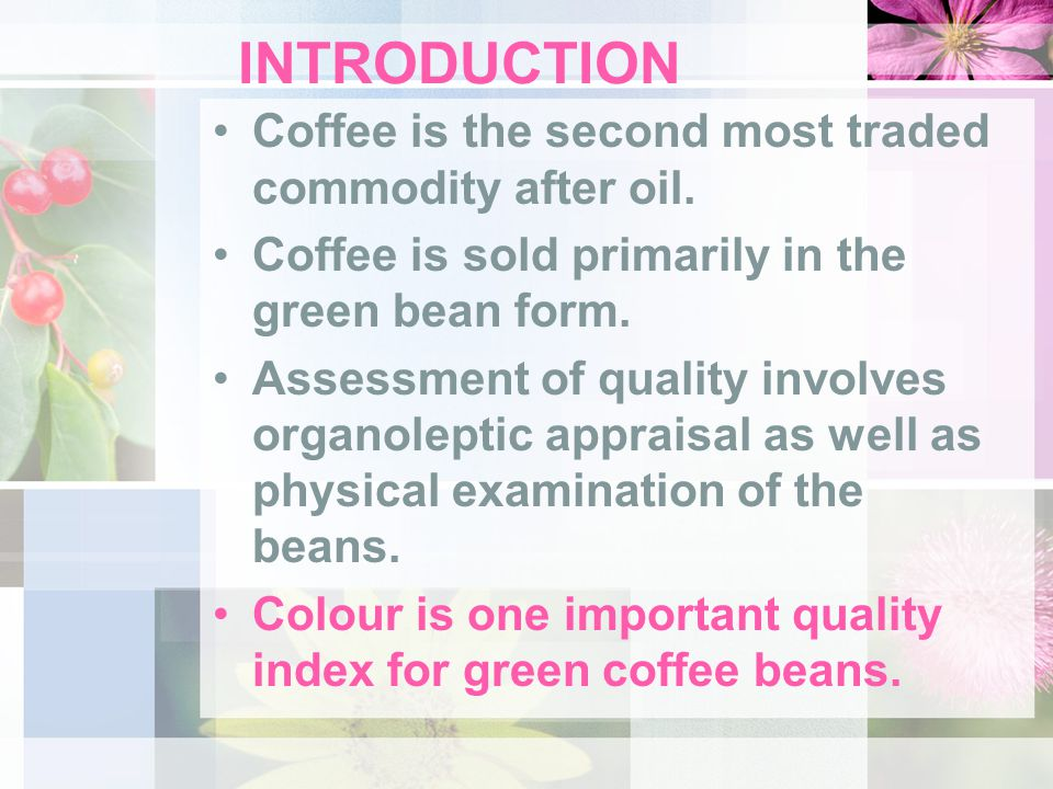 INTRODUCTION Coffee is the second most traded commodity after oil. Coffee is sold primarily in the green bean form. Assessment of quality involves org