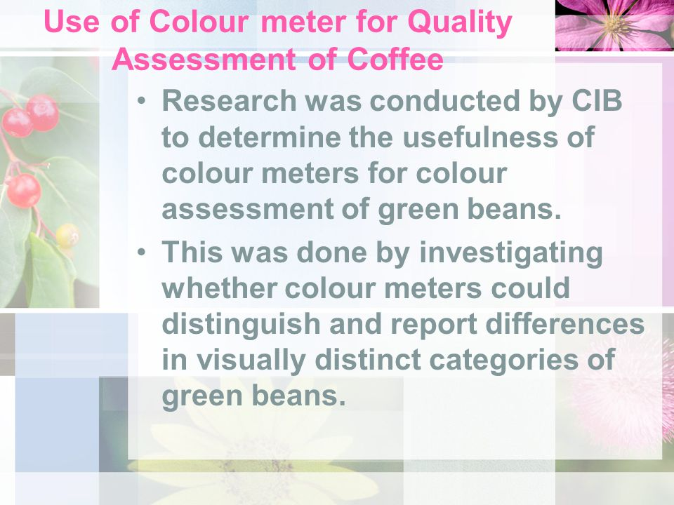 Use of Colour meter for Quality Assessment of Coffee Research was conducted by CIB to determine the usefulness of colour meters for colour assessment of green beans.