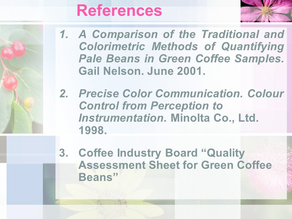 References 1.A Comparison of the Traditional and Colorimetric Methods of Quantifying Pale Beans in Green Coffee Samples. Gail Nelson. June 2001. 2.Pre