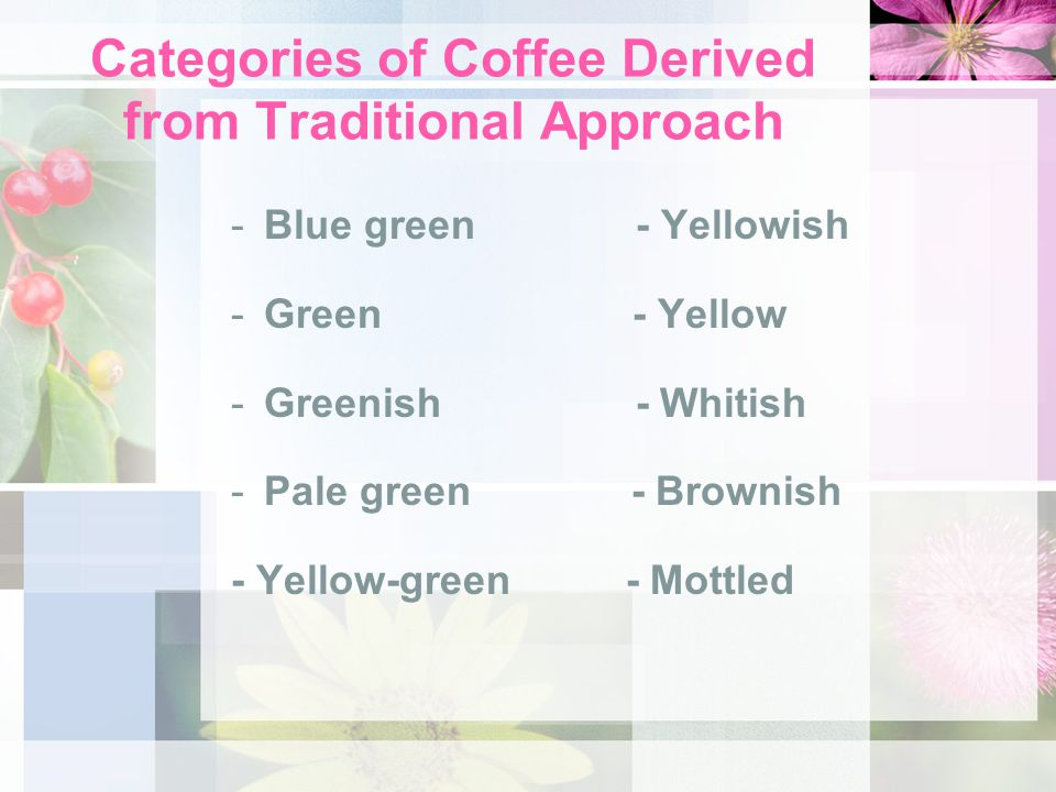 Categories of Coffee Derived from Traditional Approach -Blue green - Yellowish -Green - Yellow -Greenish - Whitish -Pale green - Brownish - Yellow-green - Mottled