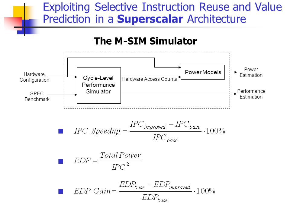 Exploiting Selective Instruction Reuse and Value Prediction in a Superscalar Architecture The M-SIM Simulator Cycle-Level Performance Simulator Hardware Configuration SPEC Benchmark Power Models Hardware Access Counts Performance Estimation Power Estimation