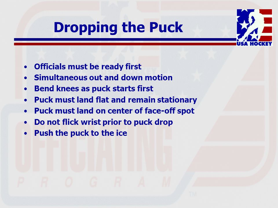Dropping the Puck Officials must be ready first Simultaneous out and down motion Bend knees as puck starts first Puck must land flat and remain statio