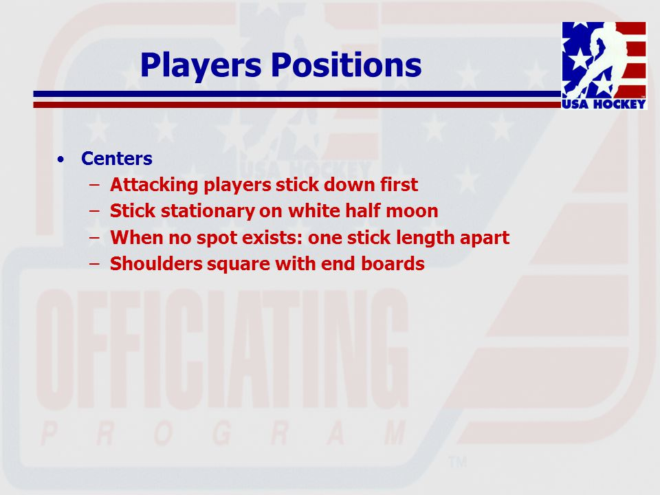 Players Positions (continued) Other Players –Same side of circle as center –Outside of circle: includes sticks –On their side of the hash marks Which official is responsible for which players.