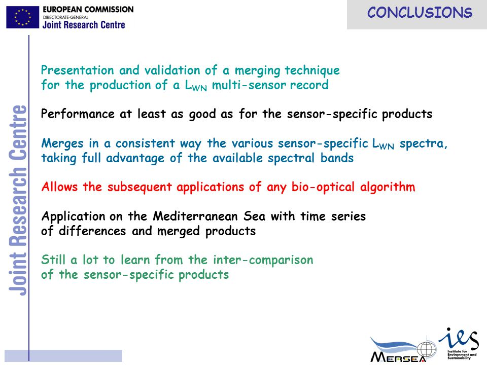 CONCLUSIONS Presentation and validation of a merging technique for the production of a L WN multi-sensor record Performance at least as good as for the sensor-specific products Merges in a consistent way the various sensor-specific L WN spectra, taking full advantage of the available spectral bands Allows the subsequent applications of any bio-optical algorithm Application on the Mediterranean Sea with time series of differences and merged products Still a lot to learn from the inter-comparison of the sensor-specific products