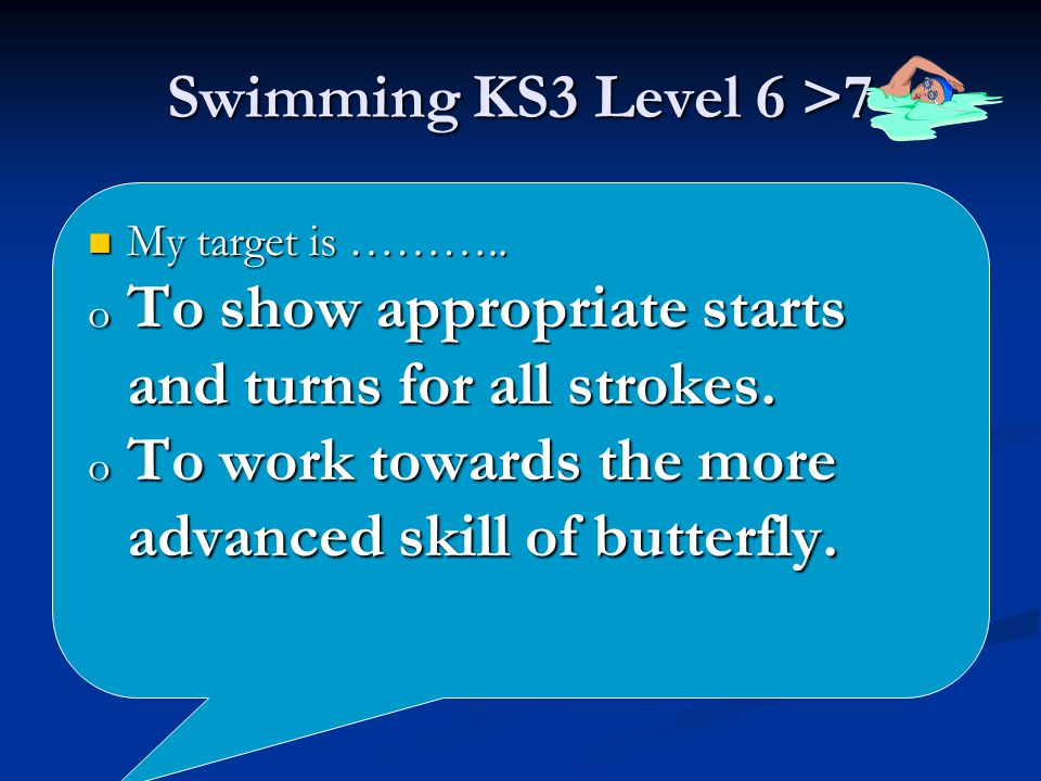 Swimming KS3 Level 6 >7 My target is ……….. My target is ………..