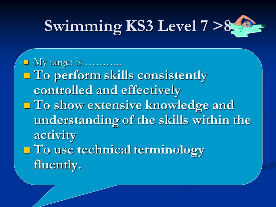 Swimming KS3 Level 7 >8 My target is ……….. My target is ………..