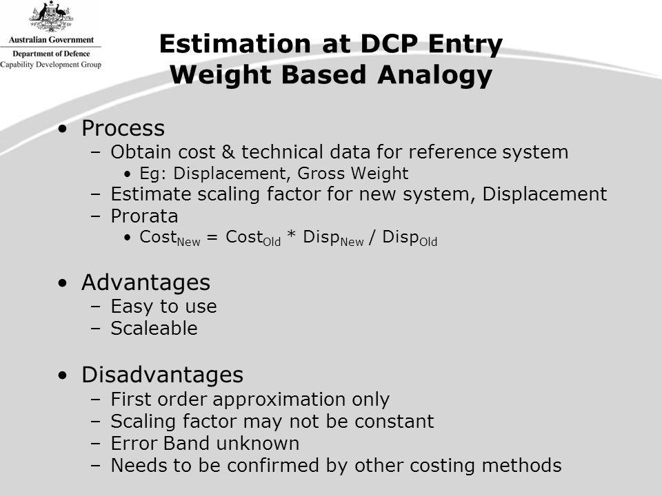 Estimation at DCP Entry Weight Based Analogy Process –Obtain cost & technical data for reference system Eg: Displacement, Gross Weight –Estimate scaling factor for new system, Displacement –Prorata Cost New = Cost Old * Disp New / Disp Old Advantages –Easy to use –Scaleable Disadvantages –First order approximation only –Scaling factor may not be constant –Error Band unknown –Needs to be confirmed by other costing methods