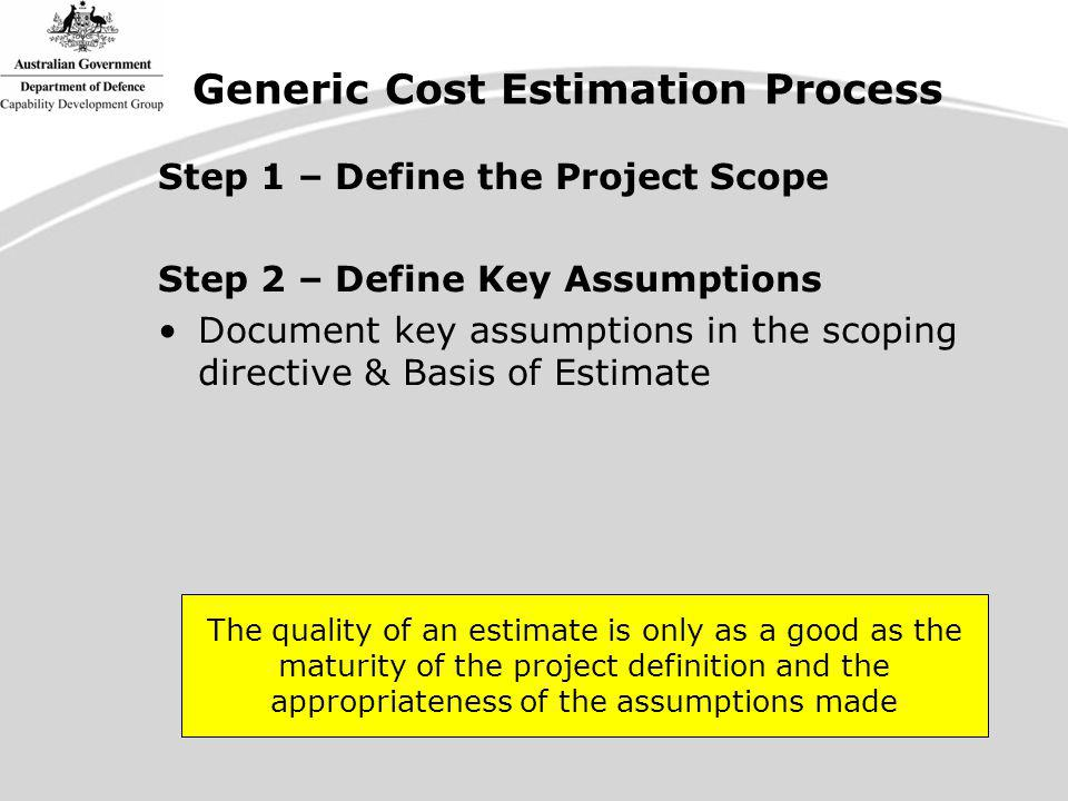 Step 1 – Define the Project Scope Step 2 – Define Key Assumptions Document key assumptions in the scoping directive & Basis of Estimate The quality of an estimate is only as a good as the maturity of the project definition and the appropriateness of the assumptions made