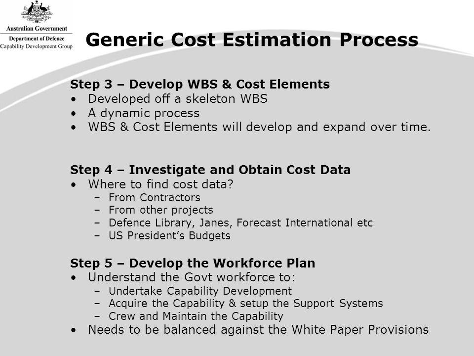 Generic Cost Estimation Process Step 3 – Develop WBS & Cost Elements Developed off a skeleton WBS A dynamic process WBS & Cost Elements will develop and expand over time.