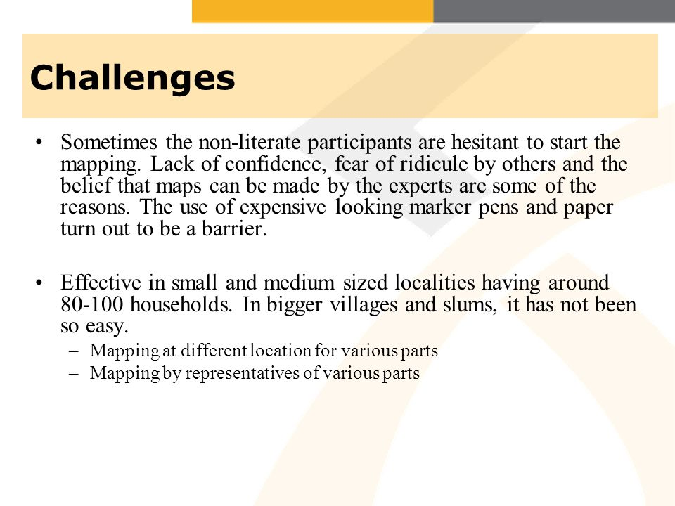 Challenges Sometimes the non-literate participants are hesitant to start the mapping. Lack of confidence, fear of ridicule by others and the belief th