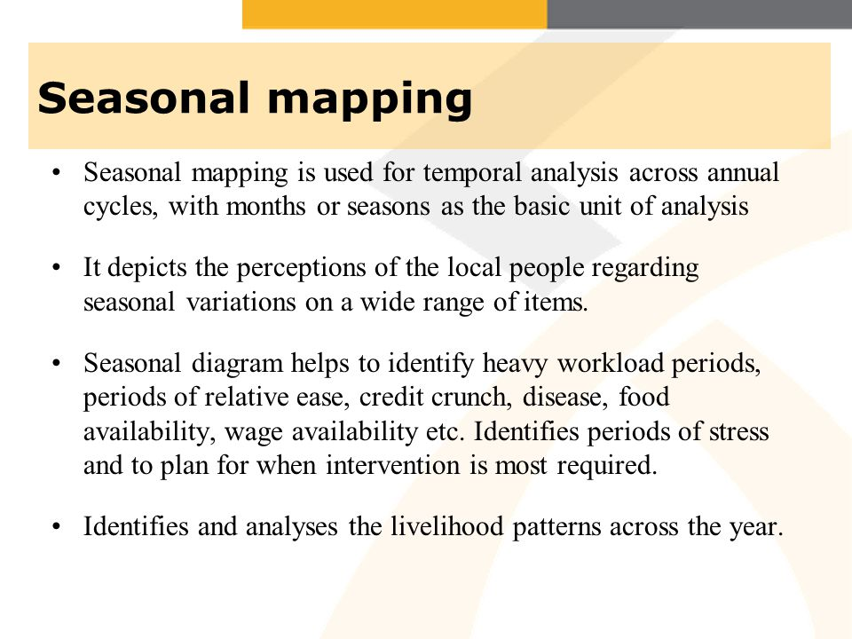 Seasonal mapping Seasonal mapping is used for temporal analysis across annual cycles, with months or seasons as the basic unit of analysis It depicts the perceptions of the local people regarding seasonal variations on a wide range of items.