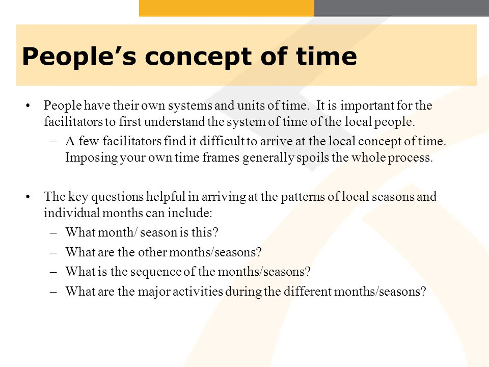Peoples concept of time People have their own systems and units of time. It is important for the facilitators to first understand the system of time o