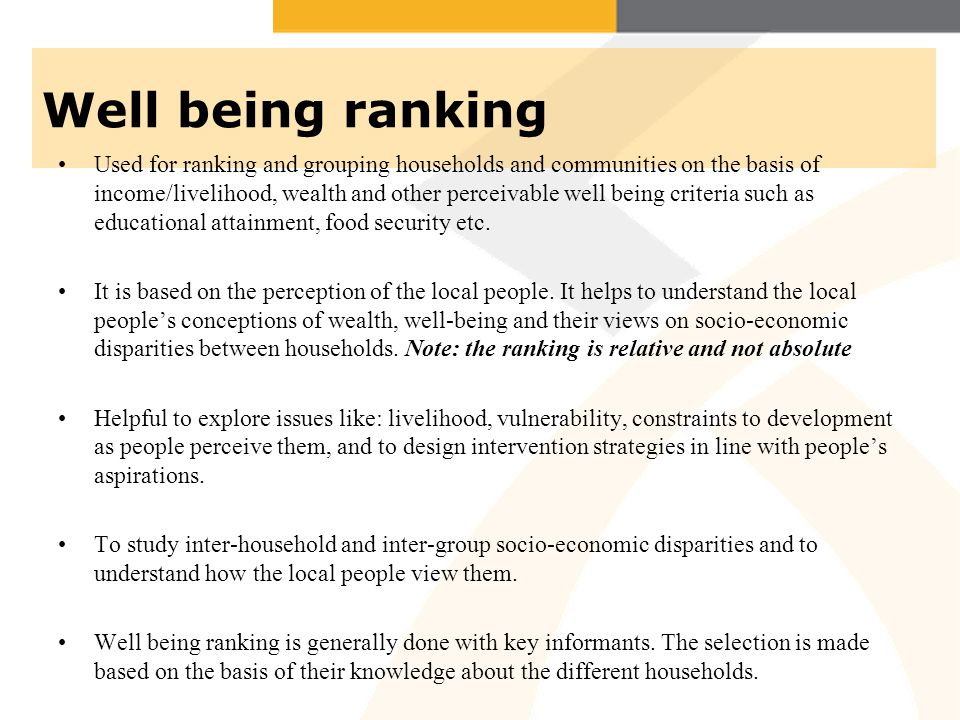 Well being ranking Used for ranking and grouping households and communities on the basis of income/livelihood, wealth and other perceivable well being criteria such as educational attainment, food security etc.