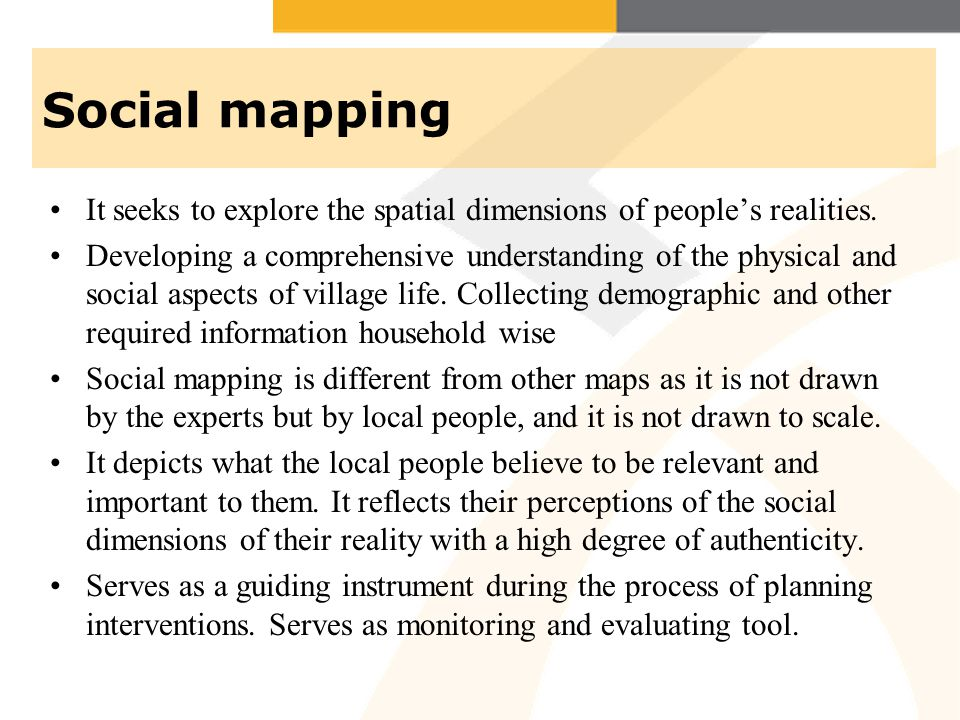 Social mapping It seeks to explore the spatial dimensions of peoples realities. Developing a comprehensive understanding of the physical and social as