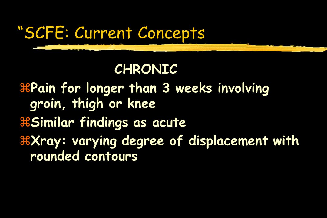 SCFE: Current Concepts CHRONIC zPain for longer than 3 weeks involving groin, thigh or knee zSimilar findings as acute zXray: varying degree of displa