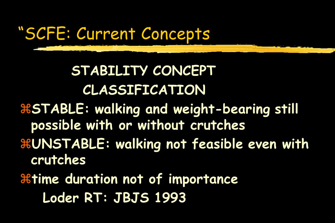 SCFE: Current Concepts STABILITY CONCEPT CLASSIFICATION zSTABLE: walking and weight-bearing still possible with or without crutches zUNSTABLE: walking