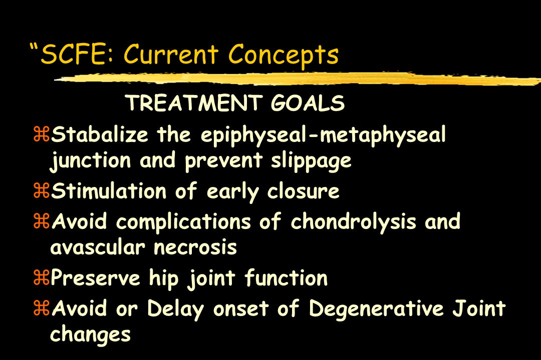 SCFE: Current Concepts TREATMENT GOALS zStabalize the epiphyseal-metaphyseal junction and prevent slippage zStimulation of early closure zAvoid compli