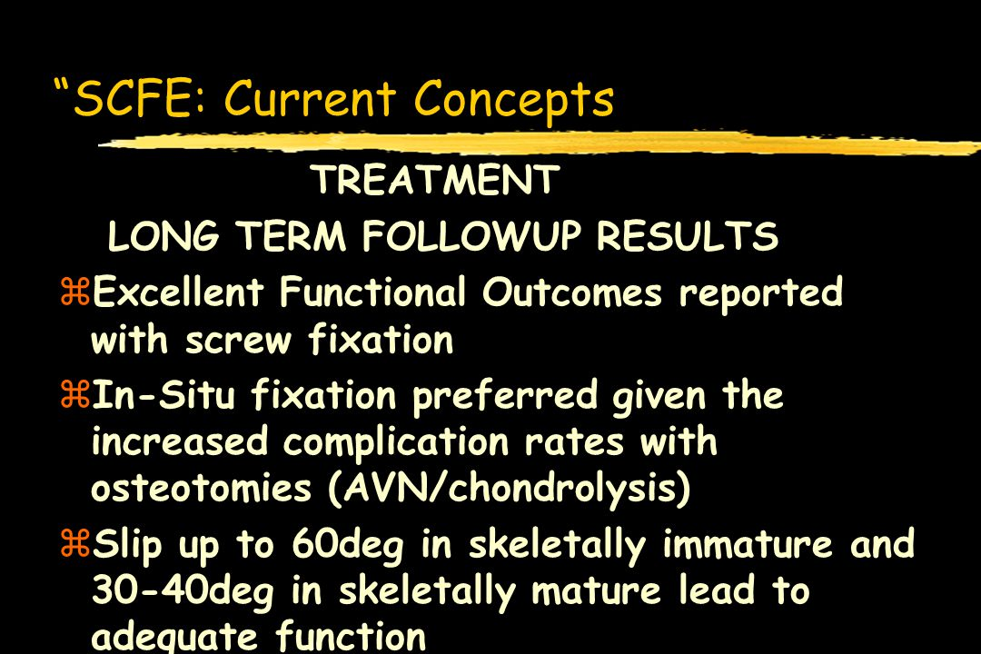 SCFE: Current Concepts TREATMENT LONG TERM FOLLOWUP RESULTS zExcellent Functional Outcomes reported with screw fixation zIn-Situ fixation preferred gi