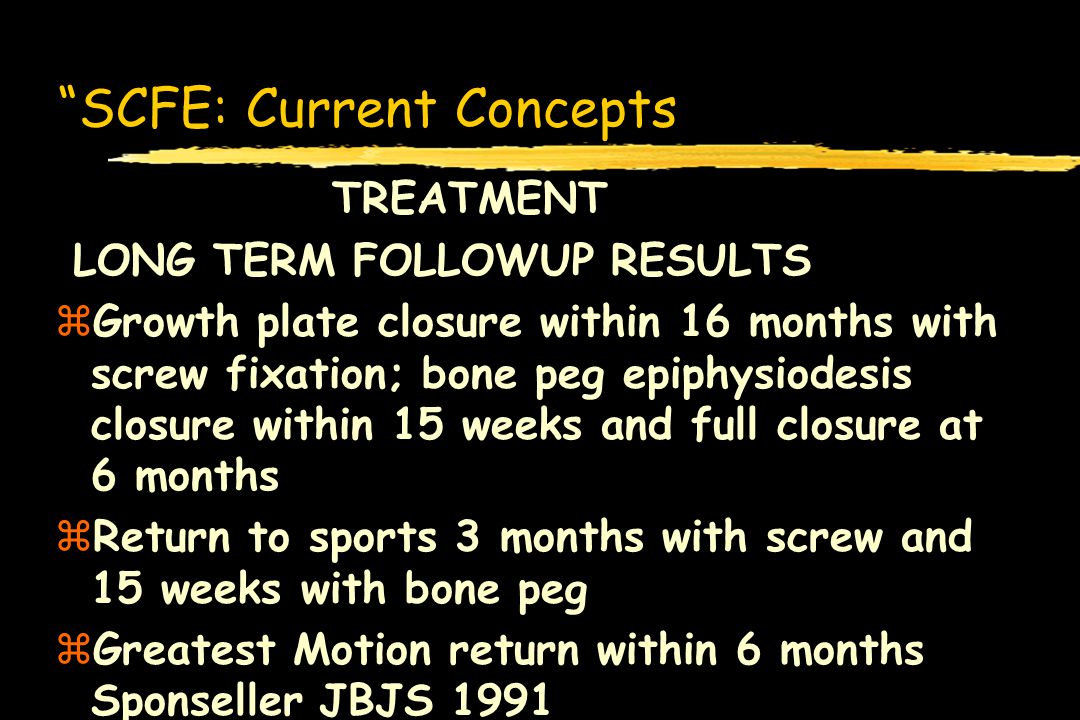 SCFE: Current Concepts TREATMENT LONG TERM FOLLOWUP RESULTS zGrowth plate closure within 16 months with screw fixation; bone peg epiphysiodesis closur