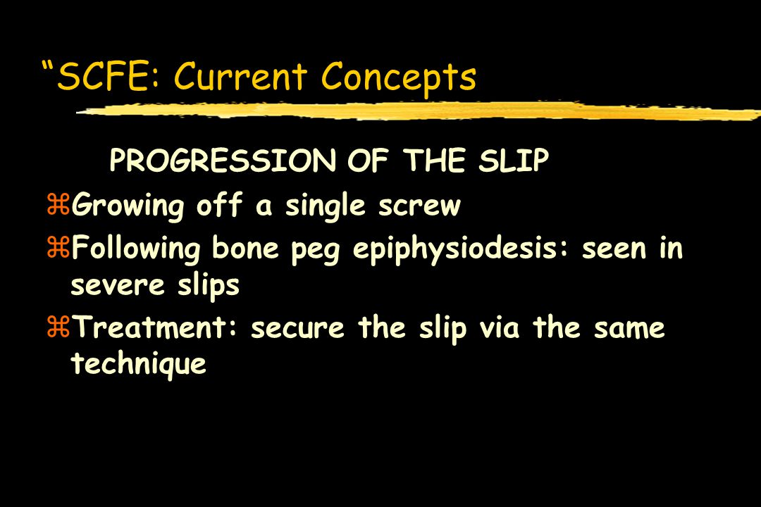 SCFE: Current Concepts PROGRESSION OF THE SLIP zGrowing off a single screw zFollowing bone peg epiphysiodesis: seen in severe slips zTreatment: secure