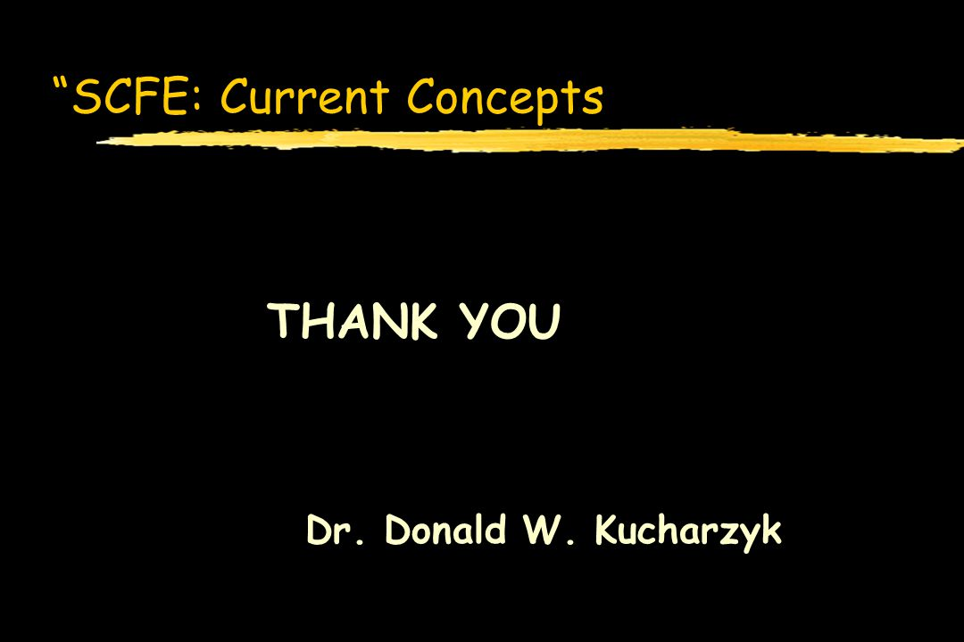 SCFE: Current Concepts THANK YOU Dr. Donald W. Kucharzyk