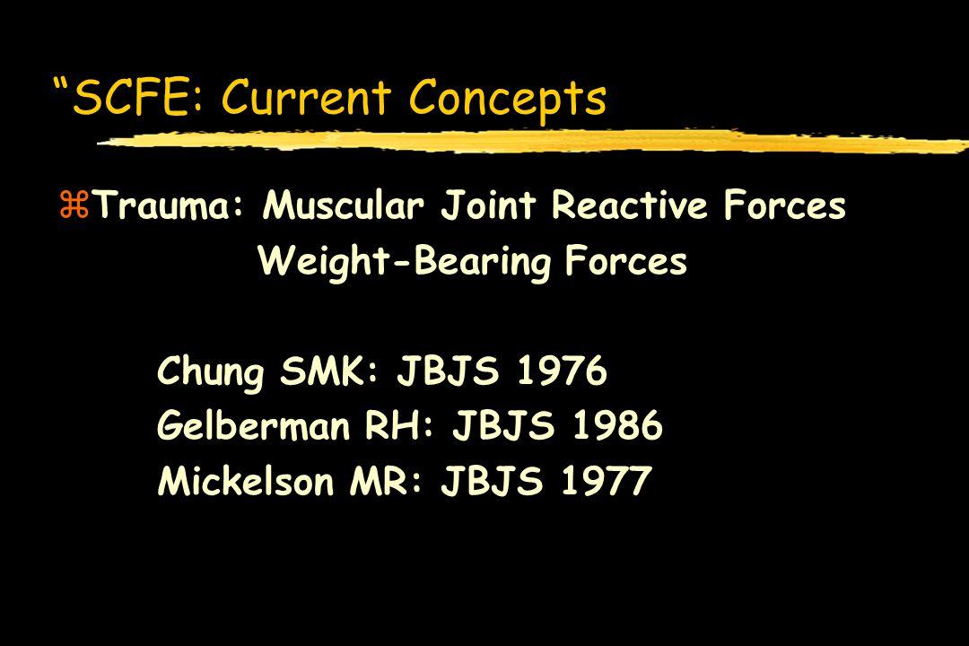 SCFE: Current Concepts zTrauma: Muscular Joint Reactive Forces Weight-Bearing Forces Chung SMK: JBJS 1976 Gelberman RH: JBJS 1986 Mickelson MR: JBJS 1
