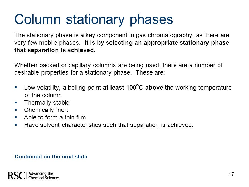 17 Column stationary phases The stationary phase is a key component in gas chromatography, as there are very few mobile phases. It is by selecting an