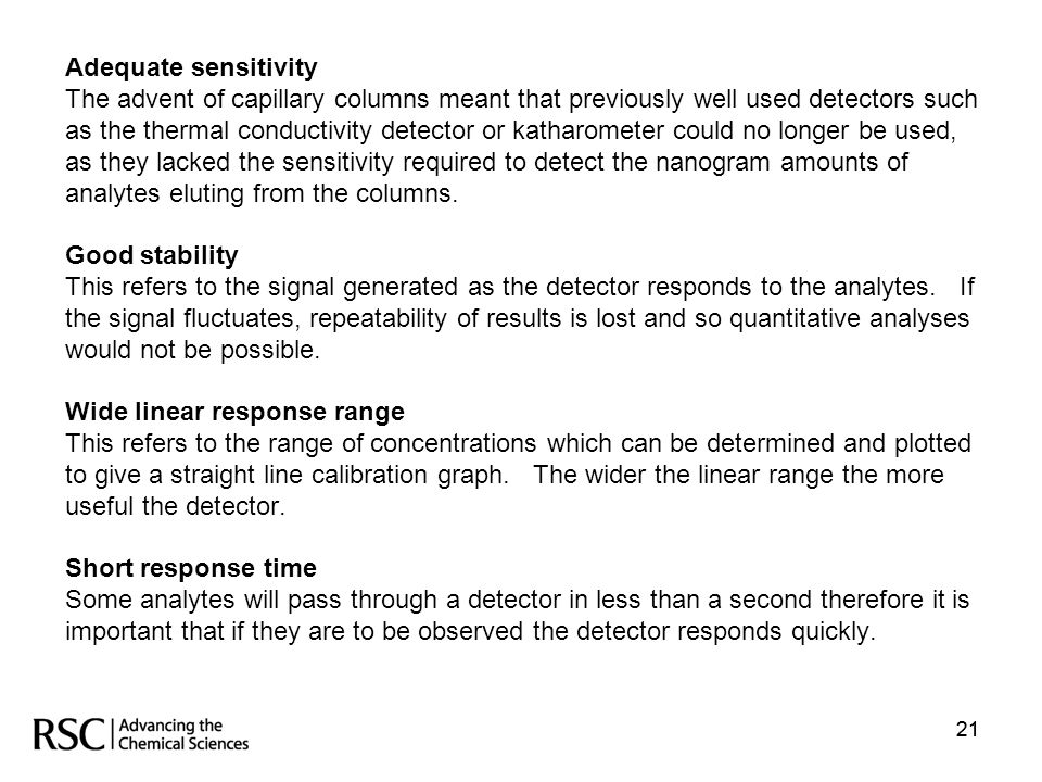 21 Adequate sensitivity The advent of capillary columns meant that previously well used detectors such as the thermal conductivity detector or katharo