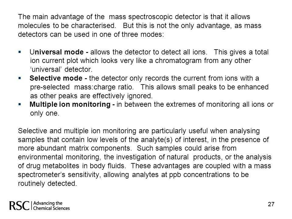 27 The main advantage of the mass spectroscopic detector is that it allows molecules to be characterised. But this is not the only advantage, as mass